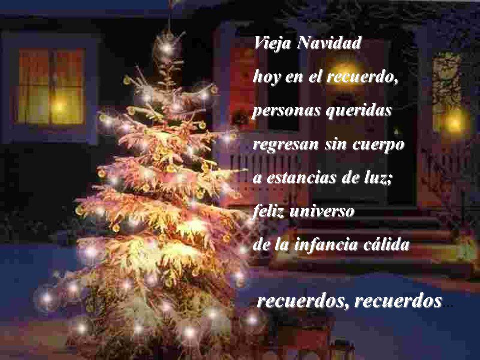 Vieja Navidad hoy en el recuerdo, personas queridas regresan sin cuerpo a estancias de luz; feliz universo de la infancia cálida recuerdos, recuerdos recuerdos, recuerdos...