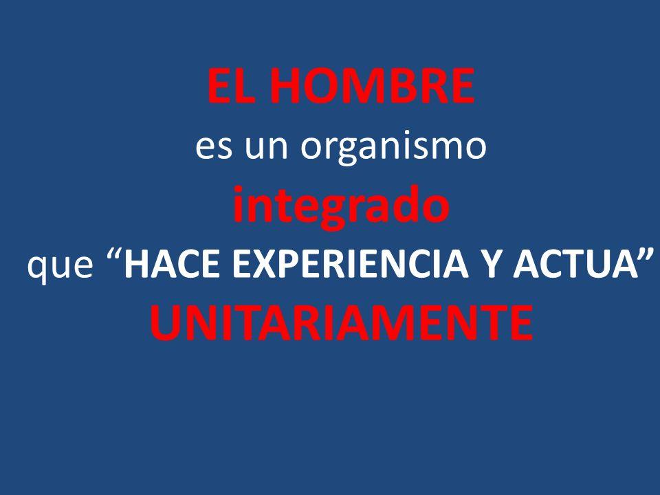 EL HOMBRE es un organismo integrado que HACE EXPERIENCIA Y ACTUA UNITARIAMENTE