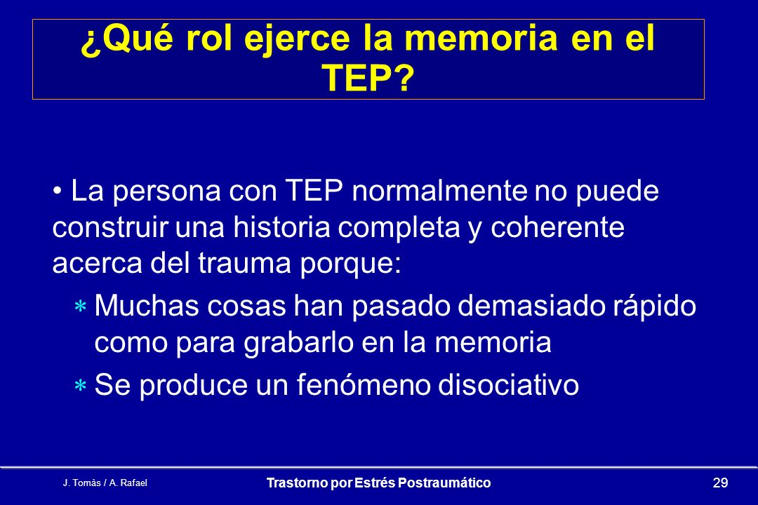 J.Tomàs / A. Rafael Trastorno por Estrés Postraumático29 ¿Qué rol ejerce la memoria en el TEP.
