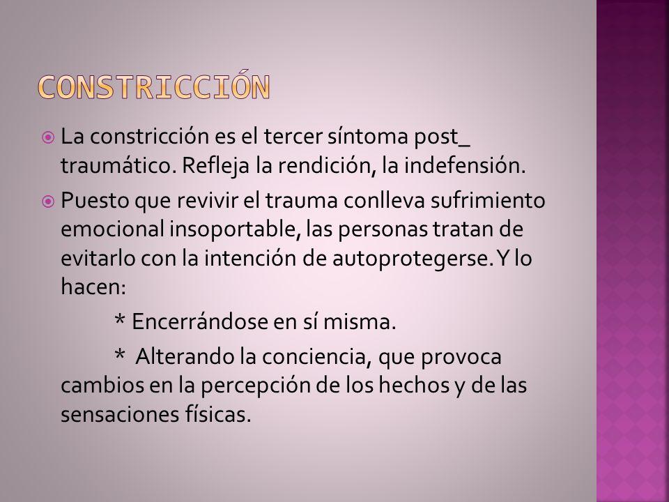 La constricción es el tercer síntoma post_ traumático. Refleja la rendición, la indefensión. Puesto que revivir el trauma conlleva sufrimiento emocion