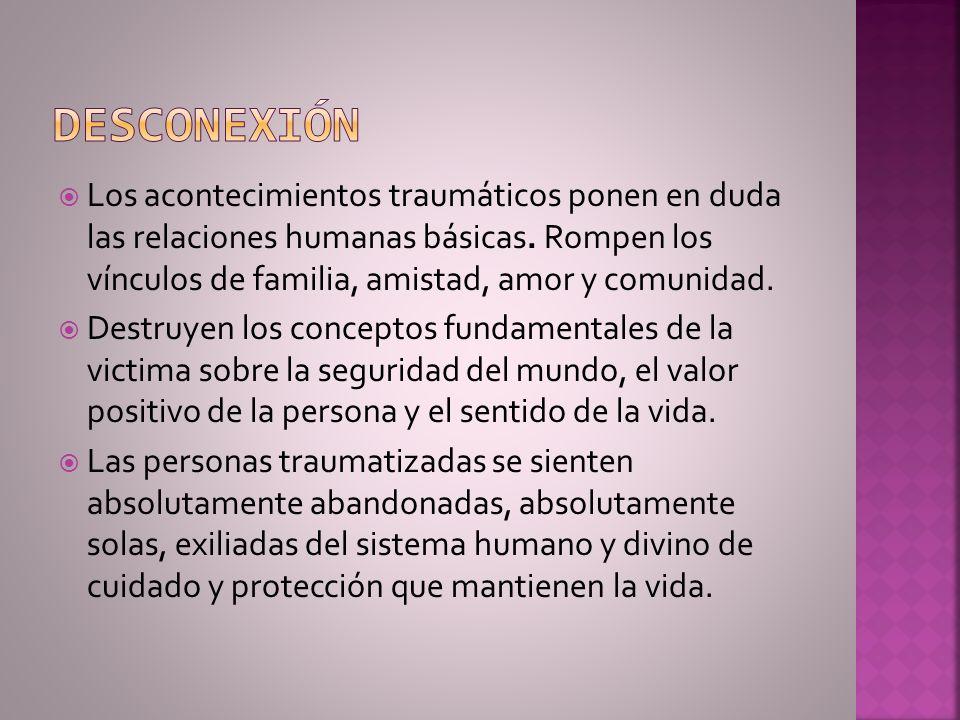 Los acontecimientos traumáticos ponen en duda las relaciones humanas básicas. Rompen los vínculos de familia, amistad, amor y comunidad. Destruyen los