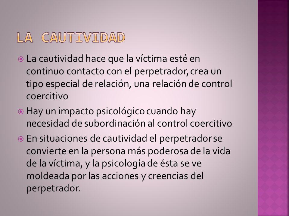 La cautividad hace que la víctima esté en continuo contacto con el perpetrador, crea un tipo especial de relación, una relación de control coercitivo
