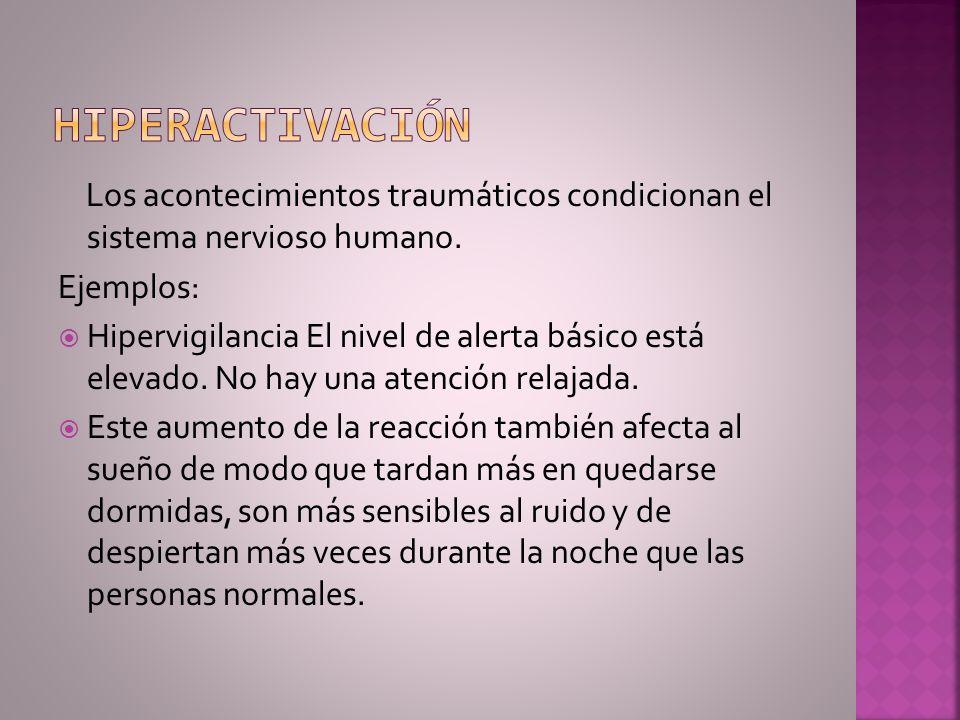 Los acontecimientos traumáticos condicionan el sistema nervioso humano. Ejemplos: Hipervigilancia El nivel de alerta básico está elevado. No hay una a