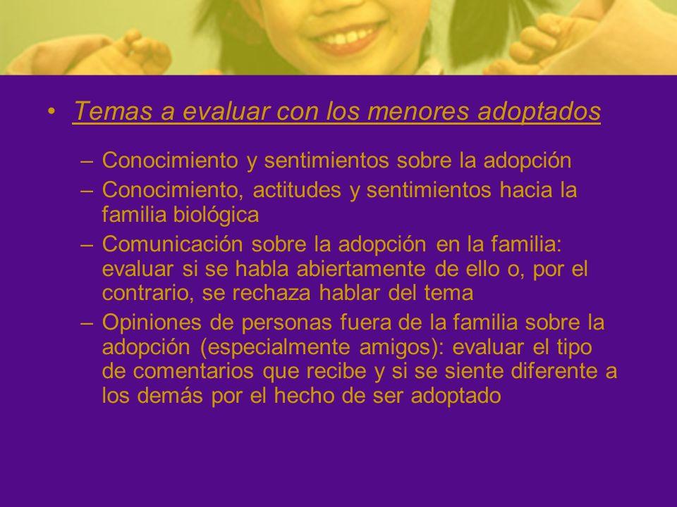 Temas a evaluar con los menores adoptados –Conocimiento y sentimientos sobre la adopción –Conocimiento, actitudes y sentimientos hacia la familia biol