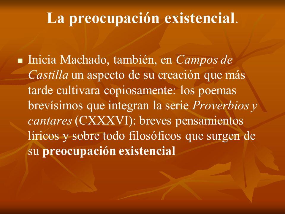 La preocupación existencial. Inicia Machado, también, en Campos de Castilla un aspecto de su creación que más tarde cultivara copiosamente: los poemas