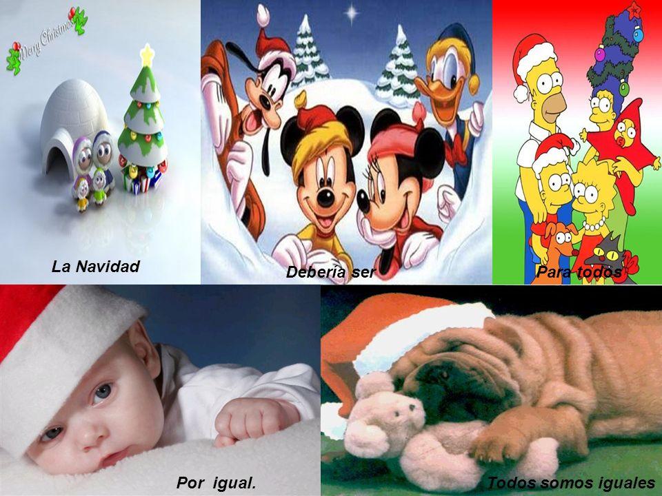 Para todos Por igual.Todos somos iguales Debería ser La Navidad