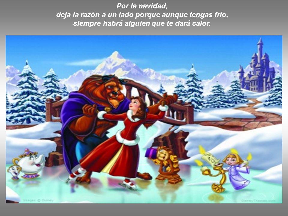 Por la navidad, deja la razón a un lado porque aunque tengas frío, siempre habrá alguien que te dará calor.