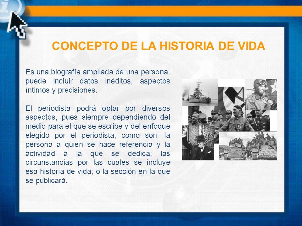 CONCEPTO DE LA HISTORIA DE VIDA Es una biografía ampliada de una persona, puede incluir datos inéditos, aspectos íntimos y precisiones. El periodista