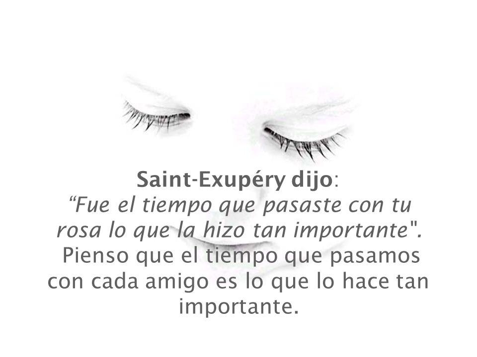 Saint-Exupéry dijo : Fue el tiempo que pasaste con tu rosa lo que la hizo tan importante .