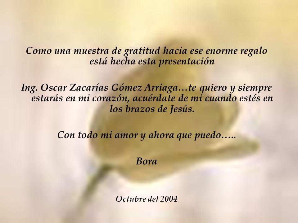 Como una muestra de gratitud hacia ese enorme regalo está hecha esta presentación Ing. Oscar Zacarías Gómez Arriaga…te quiero y siempre estarás en mi