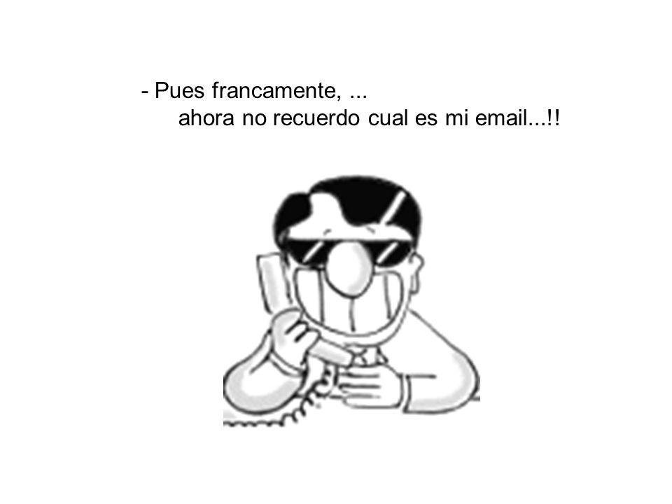 - ¿Como?. ¿Que me lo envías por email?