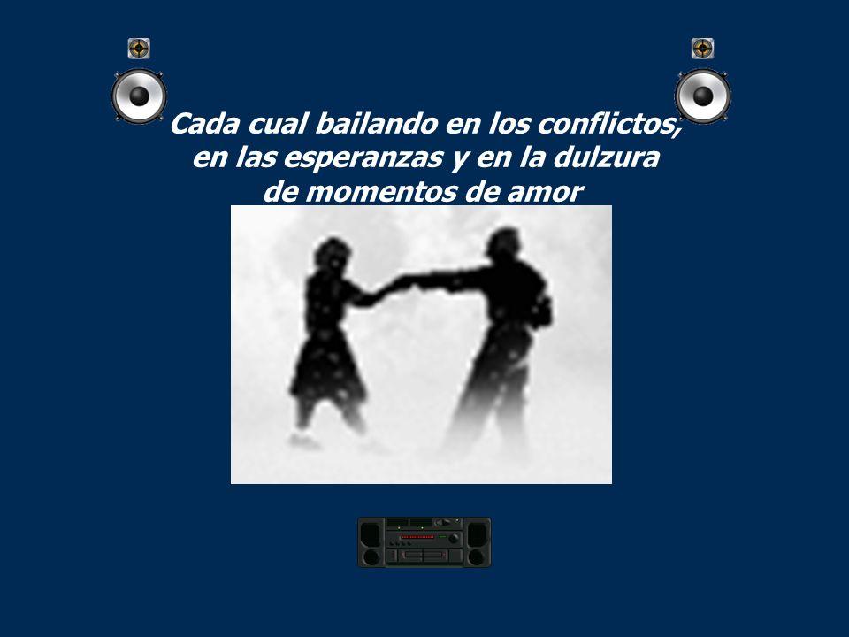 Cada cual bailando en los conflictos, en las esperanzas y en la dulzura de momentos de amor