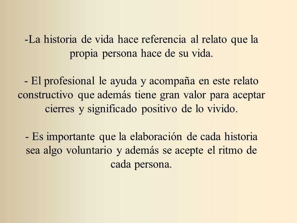 -La historia de vida hace referencia al relato que la propia persona hace de su vida. - El profesional le ayuda y acompaña en este relato constructivo