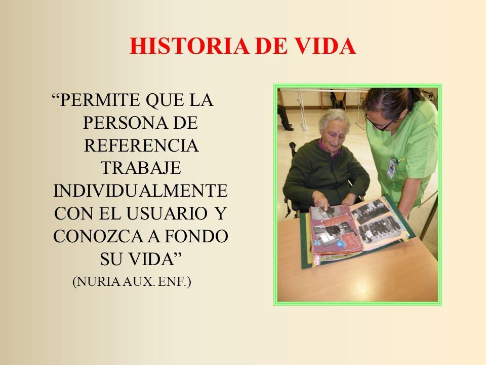 HISTORIA DE VIDA PERMITE QUE LA PERSONA DE REFERENCIA TRABAJE INDIVIDUALMENTE CON EL USUARIO Y CONOZCA A FONDO SU VIDA (NURIA AUX. ENF.)