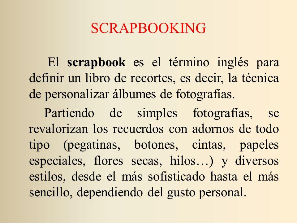 SCRAPBOOKING El scrapbook es el término inglés para definir un libro de recortes, es decir, la técnica de personalizar álbumes de fotografías. Partien