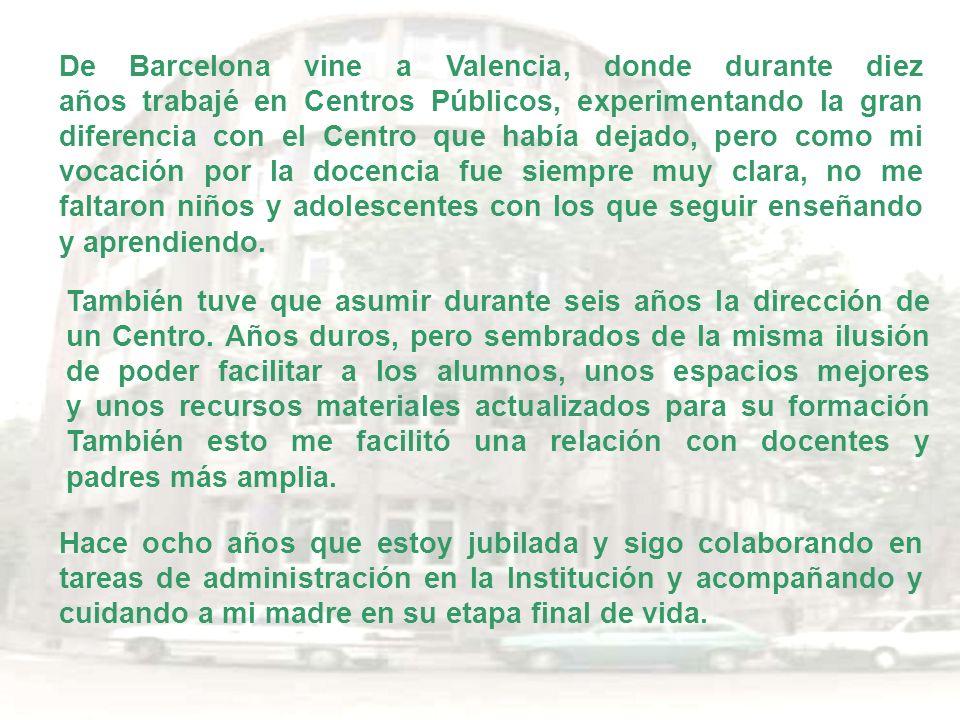 De Barcelona vine a Valencia, donde durante diez años trabajé en Centros Públicos, experimentando la gran diferencia con el Centro que había dejado, p