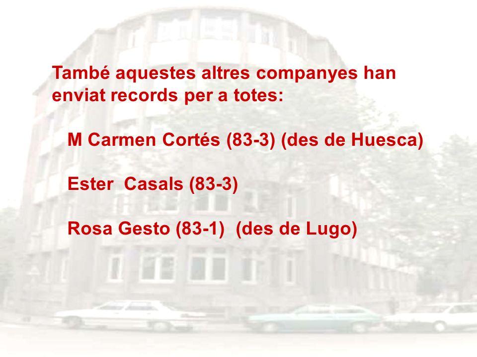 També aquestes altres companyes han enviat records per a totes: M Carmen Cortés (83-3) (des de Huesca) Ester Casals (83-3) Rosa Gesto (83-1) (des de L