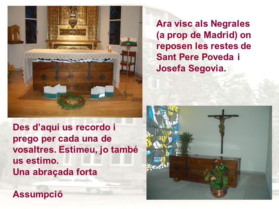 Ara visc als Negrales (a prop de Madrid) on reposen les restes de Sant Pere Poveda i Josefa Segovia. Des daquí us recordo i prego per cada una de vosa