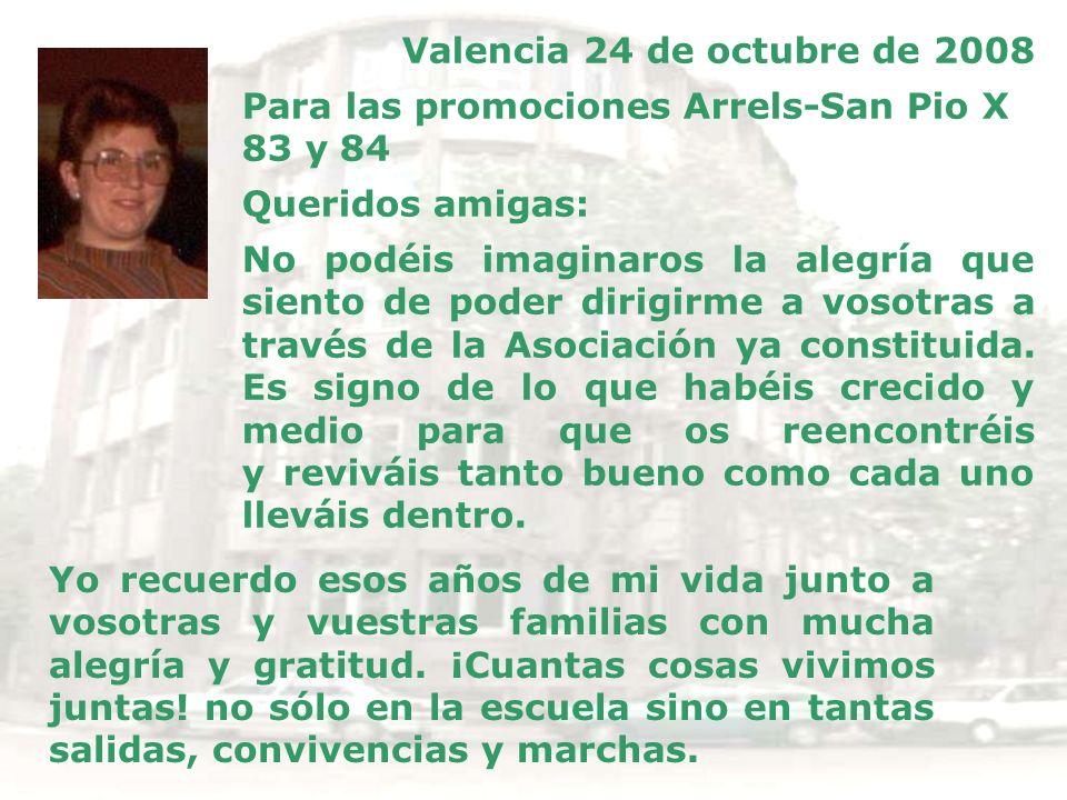 Valencia 24 de octubre de 2008 Para las promociones Arrels-San Pio X 83 y 84 Queridos amigas: No podéis imaginaros la alegría que siento de poder diri