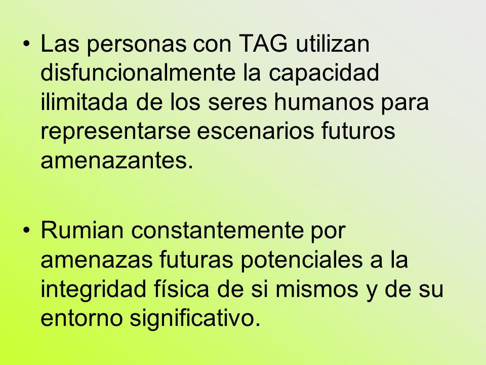 Las personas con TAG utilizan disfuncionalmente la capacidad ilimitada de los seres humanos para representarse escenarios futuros amenazantes. Rumian