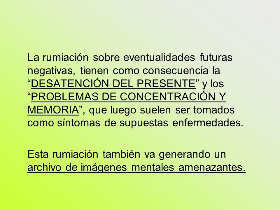 La rumiación sobre eventualidades futuras negativas, tienen como consecuencia laDESATENCIÓN DEL PRESENTE y losPROBLEMAS DE CONCENTRACIÓN Y MEMORIA, qu