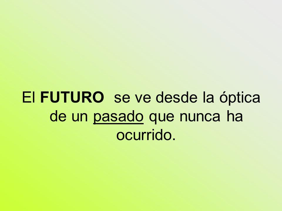 El FUTURO se ve desde la óptica de un pasado que nunca ha ocurrido.