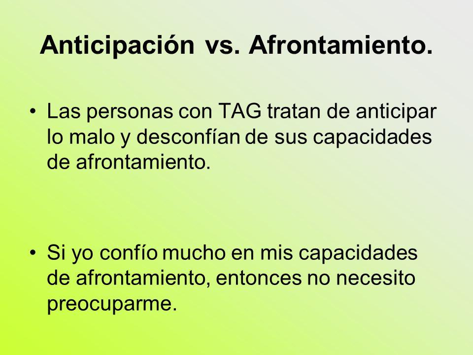 Anticipación vs. Afrontamiento. Las personas con TAG tratan de anticipar lo malo y desconfían de sus capacidades de afrontamiento. Si yo confío mucho