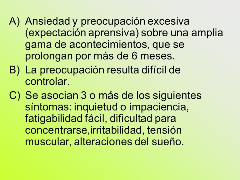 A)Ansiedad y preocupación excesiva (expectación aprensiva) sobre una amplia gama de acontecimientos, que se prolongan por más de 6 meses. B)La preocup