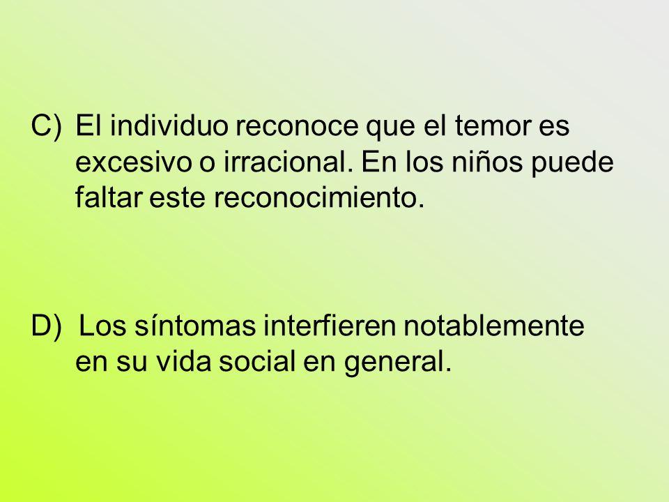C)El individuo reconoce que el temor es excesivo o irracional. En los niños puede faltar este reconocimiento. D) Los síntomas interfieren notablemente