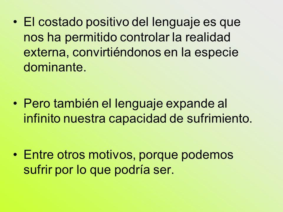 El costado positivo del lenguaje es que nos ha permitido controlar la realidad externa, convirtiéndonos en la especie dominante. Pero también el lengu