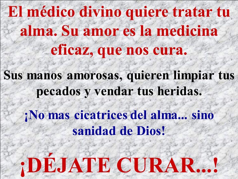 El médico divino quiere tratar tu alma. Su amor es la medicina eficaz, que nos cura. Sus manos amorosas, quieren limpiar tus pecados y vendar tus heri