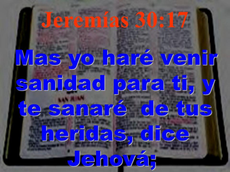Jeremías 30:17 Mas yo haré venir sanidad para ti, y te sanaré de tus heridas, dice Jehová; Mas yo haré venir sanidad para ti, y te sanaré de tus herid