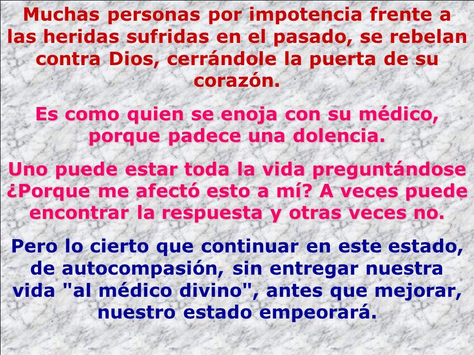 Muchas personas por impotencia frente a las heridas sufridas en el pasado, se rebelan contra Dios, cerrándole la puerta de su corazón. Es como quien s