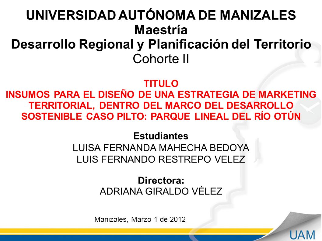UNIVERSIDAD AUTÓNOMA DE MANIZALES Maestría Desarrollo Regional y Planificación del Territorio Cohorte II TITULO INSUMOS PARA EL DISEÑO DE UNA ESTRATEGIA DE MARKETING TERRITORIAL, DENTRO DEL MARCO DEL DESARROLLO SOSTENIBLE CASO PILTO: PARQUE LINEAL DEL RÍO OTÚN Manizales, Marzo 1 de 2012 Estudiantes LUISA FERNANDA MAHECHA BEDOYA LUIS FERNANDO RESTREPO VELEZ Directora: ADRIANA GIRALDO VÉLEZ