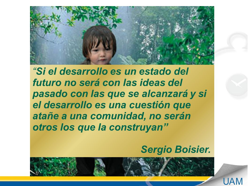 Si el desarrollo es un estado del futuro no será con las ideas del pasado con las que se alcanzará y si el desarrollo es una cuestión que atañe a una comunidad, no serán otros los que la construyan Sergio Boisier.
