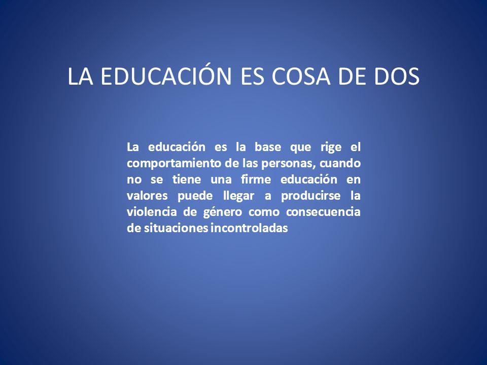 LA EDUCACIÓN ES COSA DE DOS La educación es la base que rige el comportamiento de las personas, cuando no se tiene una firme educación en valores pued