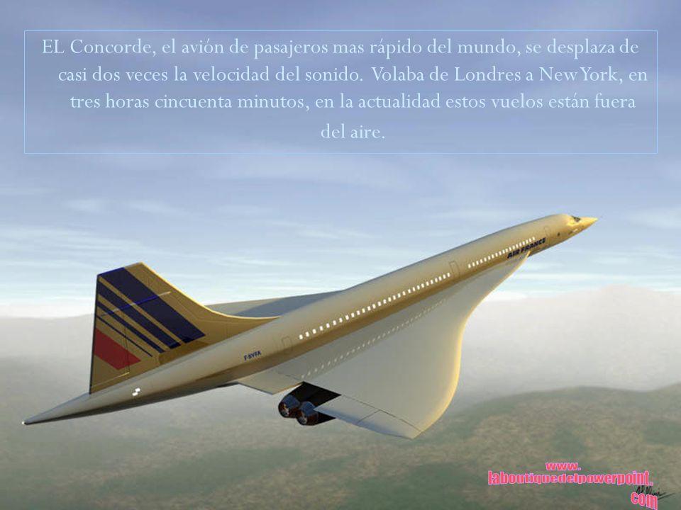 EL Concorde, el avión de pasajeros mas rápido del mundo, se desplaza de casi dos veces la velocidad del sonido. Volaba de Londres a New York, en tres