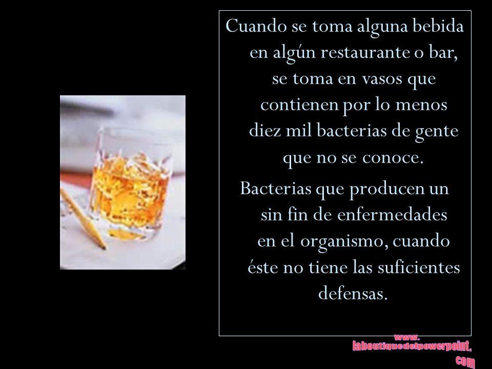 Cuando se toma alguna bebida en algún restaurante o bar, se toma en vasos que contienen por lo menos diez mil bacterias de gente que no se conoce. Bac