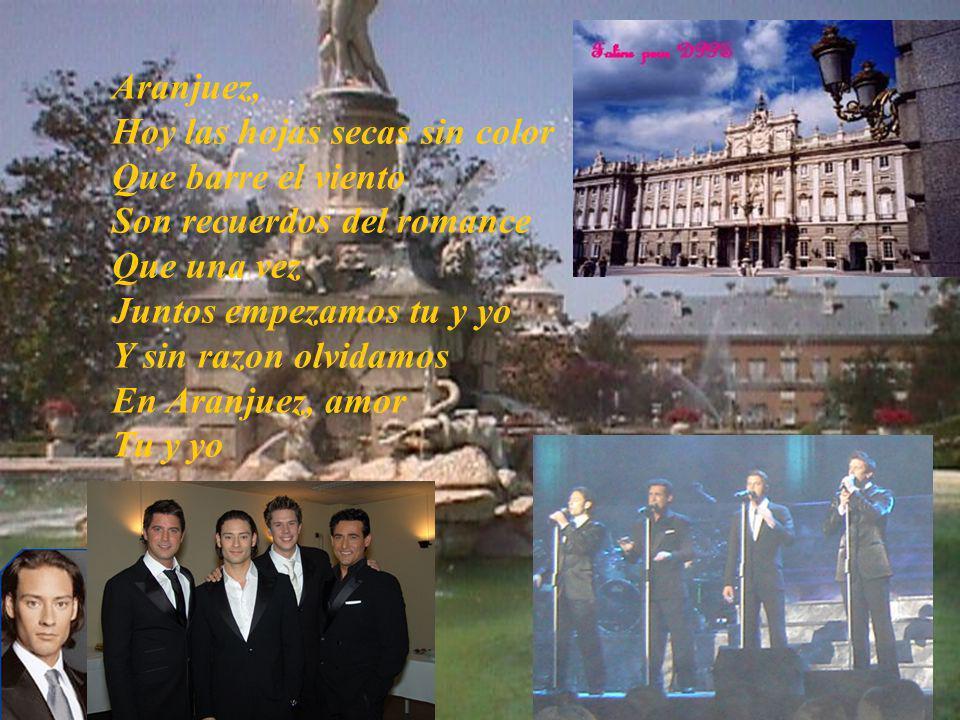 Aranjuez, Hoy las hojas secas sin color Que barre el viento Son recuerdos del romance Que una vez Juntos empezamos tu y yo Y sin razon olvidamos En Aranjuez, amor Tu y yo