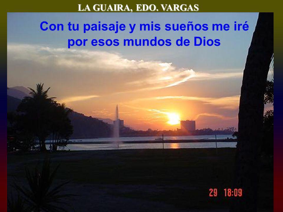 LA GUAIRA, EDO. VARGAS Con tu paisaje y mis sueños me iré por esos mundos de Dios