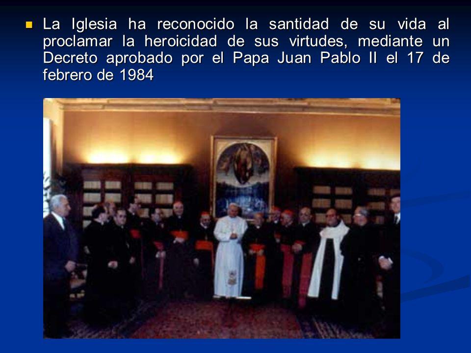 La Iglesia ha reconocido la santidad de su vida al proclamar la heroicidad de sus virtudes, mediante un Decreto aprobado por el Papa Juan Pablo II el 17 de febrero de 1984 La Iglesia ha reconocido la santidad de su vida al proclamar la heroicidad de sus virtudes, mediante un Decreto aprobado por el Papa Juan Pablo II el 17 de febrero de 1984