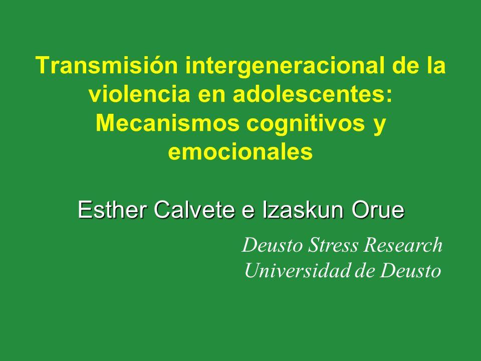 Esther Calvete e Izaskun Orue Transmisión intergeneracional de la violencia en adolescentes: Mecanismos cognitivos y emocionales Esther Calvete e Izas