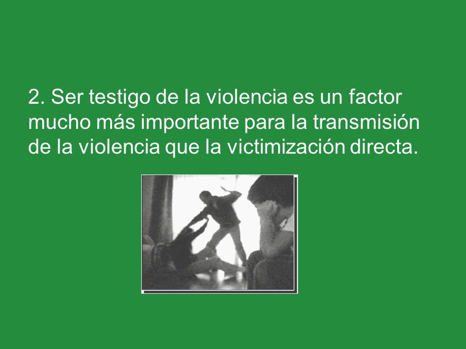 2. Ser testigo de la violencia es un factor mucho más importante para la transmisión de la violencia que la victimización directa.