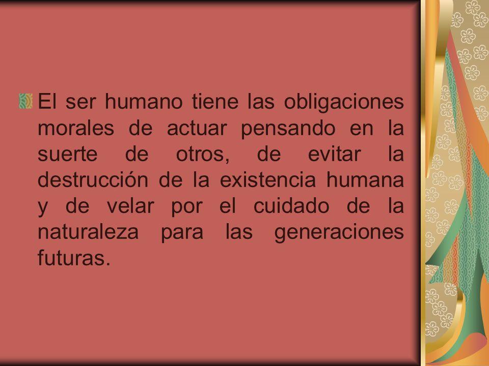 El ser humano tiene las obligaciones morales de actuar pensando en la suerte de otros, de evitar la destrucción de la existencia humana y de velar por