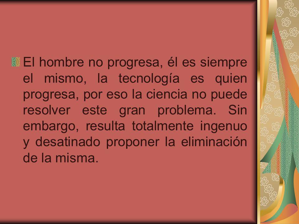 El hombre no progresa, él es siempre el mismo, la tecnología es quien progresa, por eso la ciencia no puede resolver este gran problema. Sin embargo,