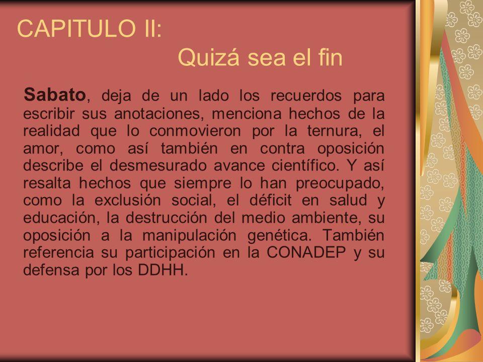 CAPITULO II: Quizá sea el fin Sabato, deja de un lado los recuerdos para escribir sus anotaciones, menciona hechos de la realidad que lo conmovieron p
