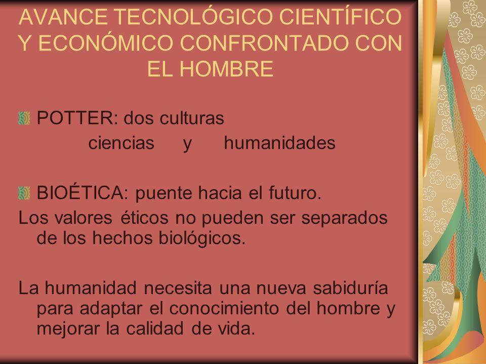 AVANCE TECNOLÓGICO CIENTÍFICO Y ECONÓMICO CONFRONTADO CON EL HOMBRE POTTER: dos culturas ciencias y humanidades BIOÉTICA: puente hacia el futuro. Los