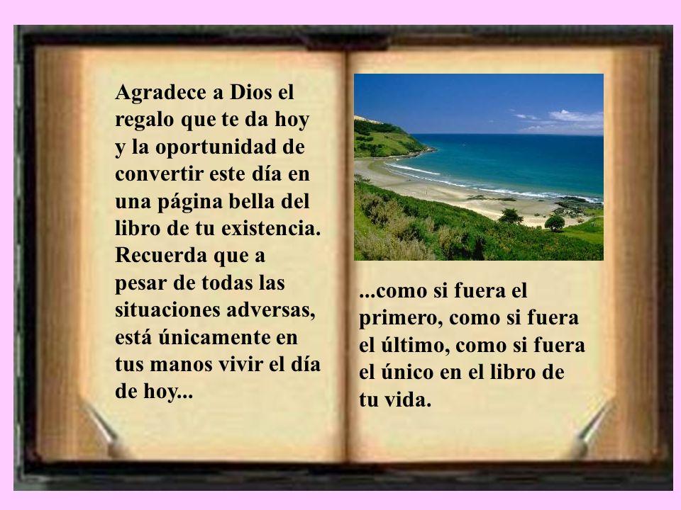 Agradece a Dios el regalo que te da hoy y la oportunidad de convertir este día en una página bella del libro de tu existencia.