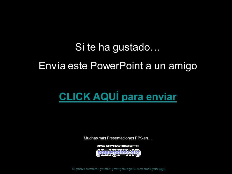 Si te ha gustado… Envía este PowerPoint a un amigo CLICK AQUÍ para enviar Muchas más Presentaciones PPS en… Si quieres suscribirte y recibir powerpoin