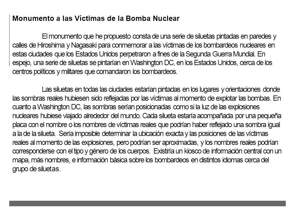 Monumento a las Víctimas de la Bomba Nuclear El monumento que he propuesto consta de una serie de siluetas pintadas en paredes y calles de Hiroshima y Nagasaki para conmemorar a las víctimas de los bombardeos nucleares en estas ciudades que los Estados Unidos perpetraron a fines de la Segunda Guerra Mundial.